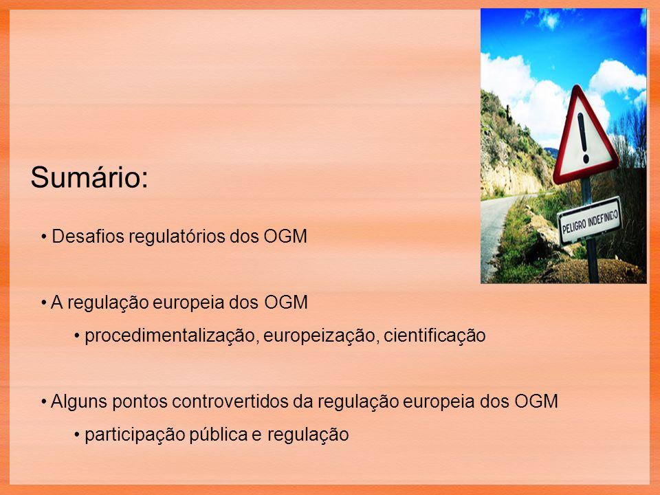 Sumário: Desafios regulatórios dos OGM A regulação europeia dos OGM procedimentalização, europeização, cientificação Alguns pontos controvertidos da regulação europeia dos OGM participação pública e regulação