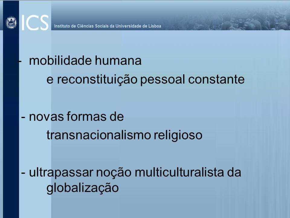 - mobilidade humana e reconstituição pessoal constante - novas formas de transnacionalismo religioso - ultrapassar noção multiculturalista da globaliz