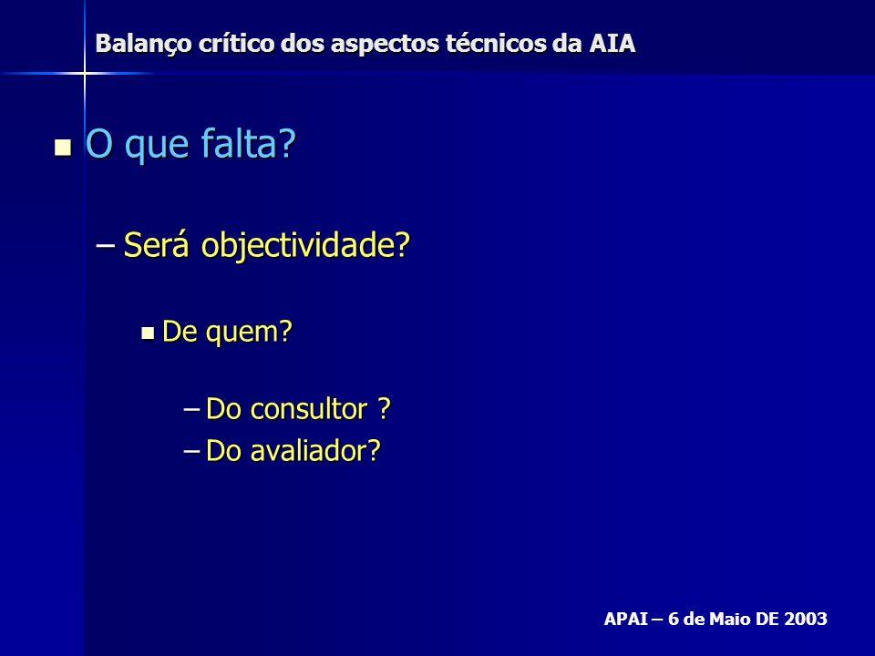 Balanço crítico dos aspectos técnicos da AIA APAI – 6 de Maio DE 2003 O que falta? O que falta? –Será objectividade? De quem? De quem? –Do consultor ?