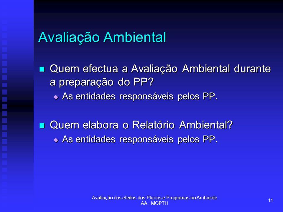 Avaliação dos efeitos dos Planos e Programas no Ambiente AA - MOPTH 11 Avaliação Ambiental Quem efectua a Avaliação Ambiental durante a preparação do PP.