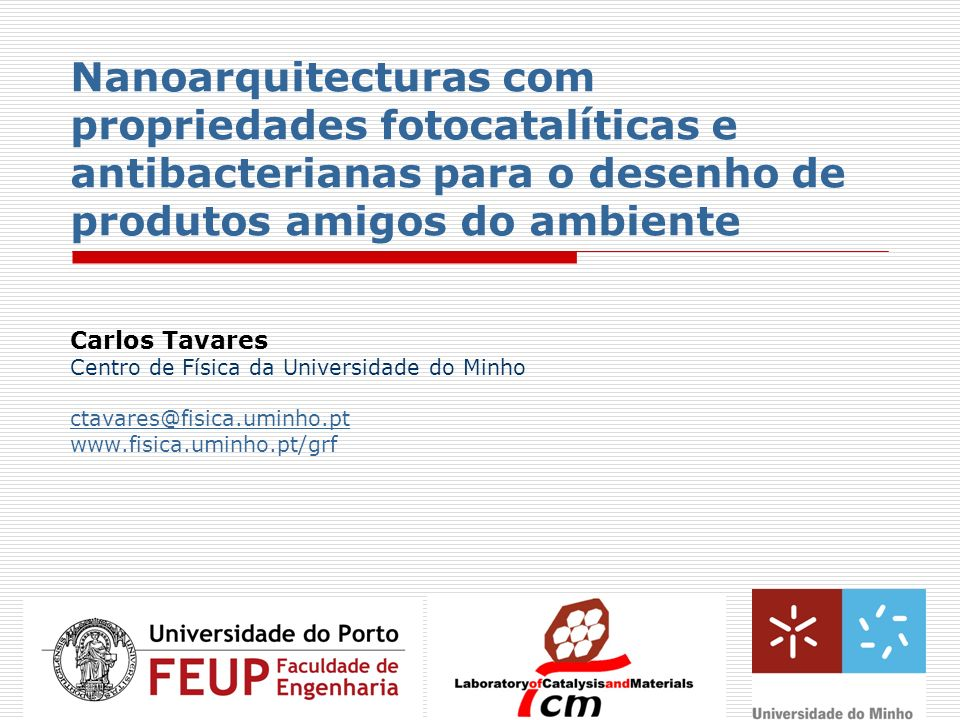 Nanoarquitecturas com propriedades fotocatalíticas e antibacterianas para o desenho de produtos amigos do ambiente Carlos Tavares Centro de Física da