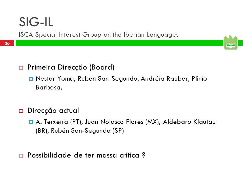 26 SIG-IL ISCA Special Interest Group on the Iberian Languages Primeira Direcção (Board) Nestor Yoma, Rubén San-Segundo, Andréia Rauber, Plínio Barbosa, Direcção actual A.