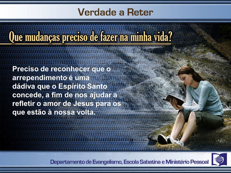 Preciso de reconhecer que o arrependimento é uma dádiva que o Espírito Santo concede, a fim de nos ajudar a refletir o amor de Jesus para os que estão