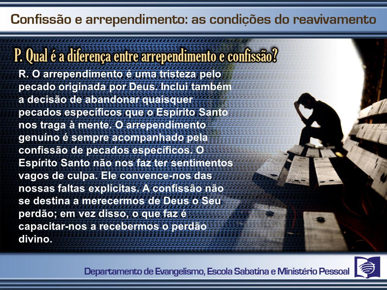 R. O arrependimento é uma tristeza pelo pecado originada por Deus. Inclui também a decisão de abandonar quaisquer pecados específicos que o Espírito S