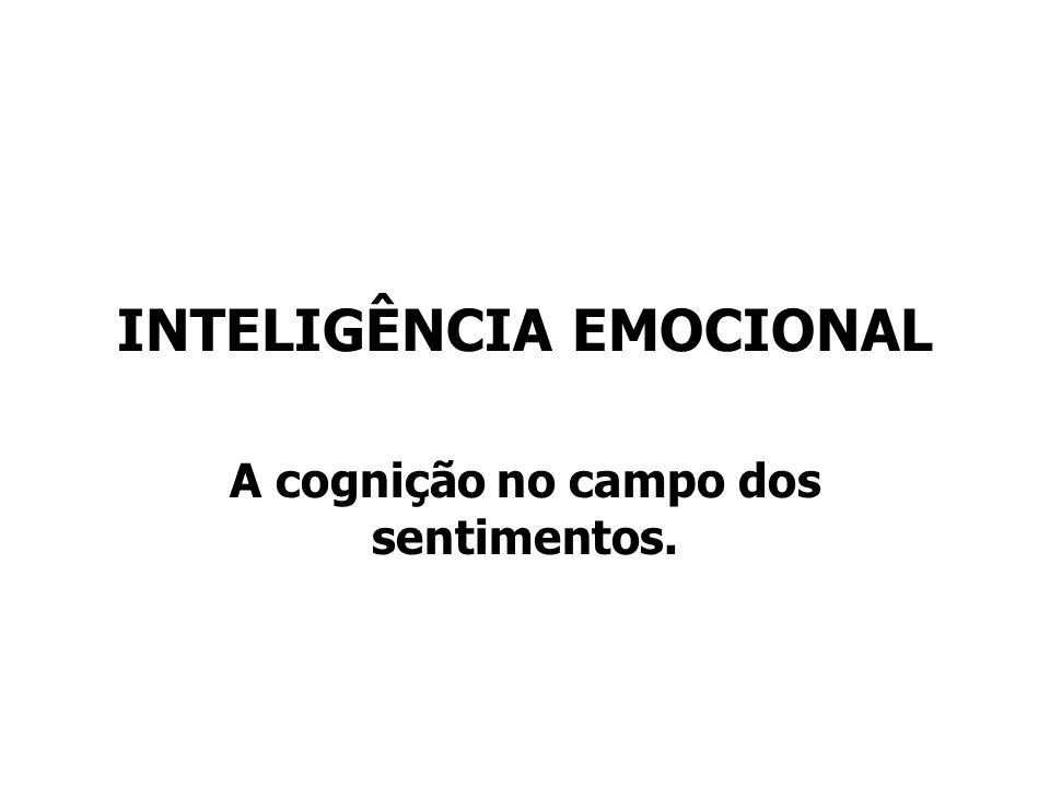 INTELIGÊNCIA EMOCIONAL A cognição no campo dos sentimentos.
