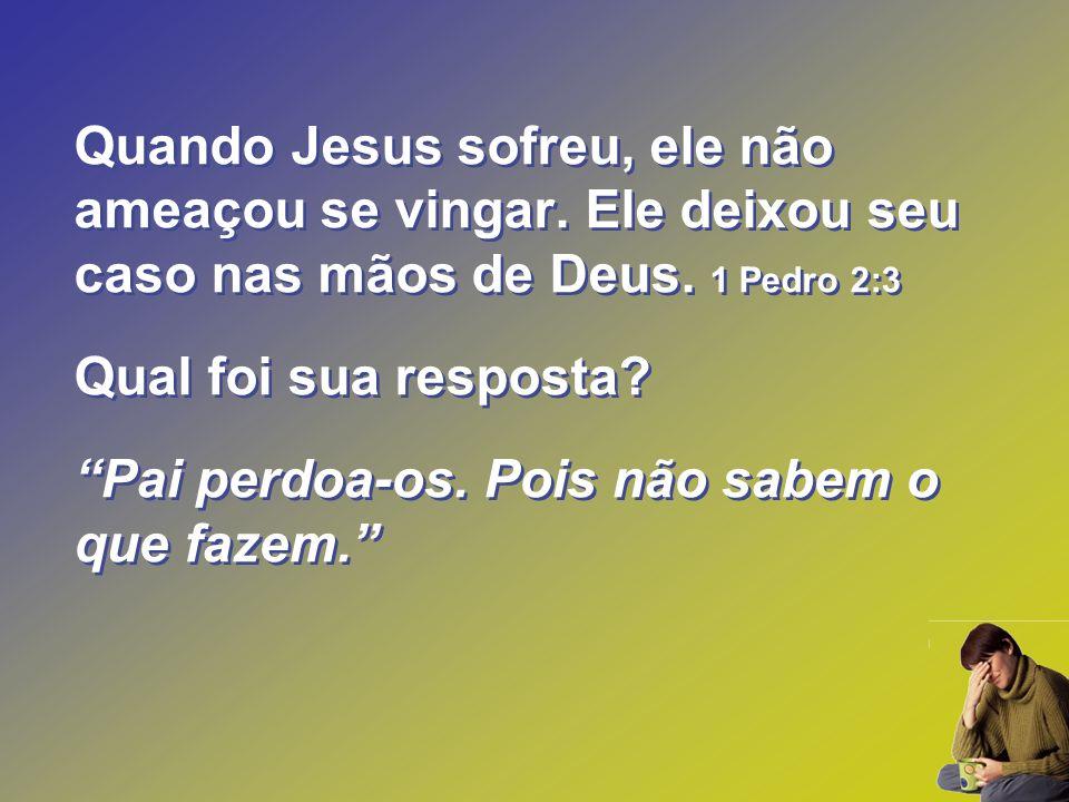 Quando Jesus sofreu, ele não ameaçou se vingar. Ele deixou seu caso nas mãos de Deus. 1 Pedro 2:3 Qual foi sua resposta? Pai perdoa-os. Pois não sabem