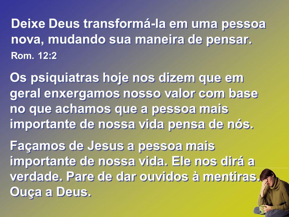 Deixe Deus transformá-la em uma pessoa nova, mudando sua maneira de pensar. Rom. 12:2 Os psiquiatras hoje nos dizem que em geral enxergamos nosso valo