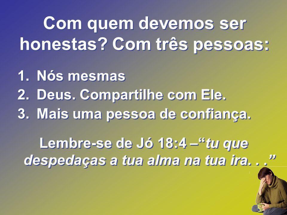 Com quem devemos ser honestas? Com três pessoas: Lembre-se de Jó 18:4 –tu que despedaças a tua alma na tua ira... 1.Nós mesmas 2.Deus. Compartilhe com