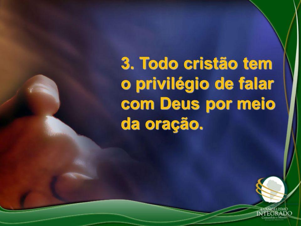 3. Todo cristão tem o privilégio de falar com Deus por meio da oração.