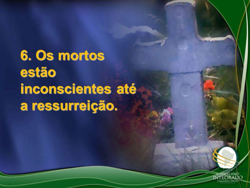 6. Os mortos estão inconscientes até a ressurreição.