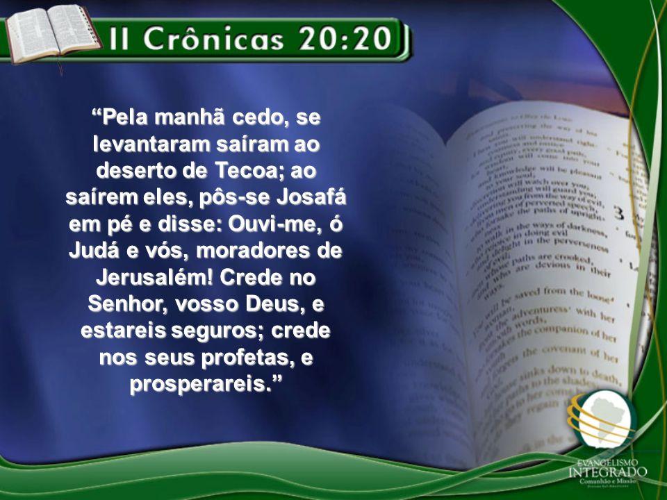 Pela manhã cedo, se levantaram saíram ao deserto de Tecoa; ao saírem eles, pôs-se Josafá em pé e disse: Ouvi-me, ó Judá e vós, moradores de Jerusalém!