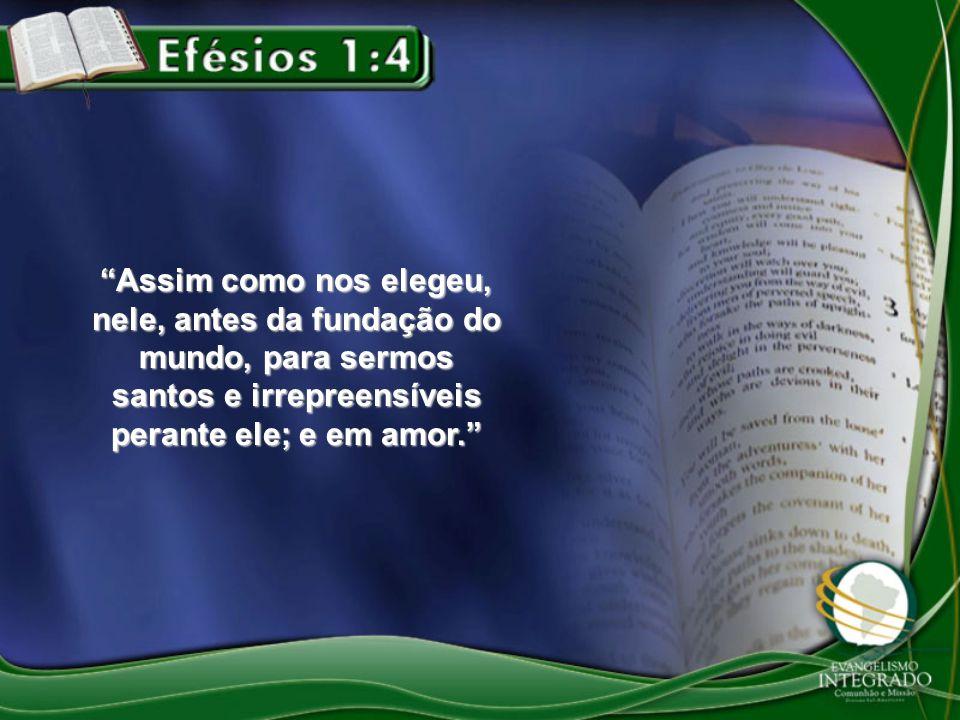 Assim como nos elegeu, nele, antes da fundação do mundo, para sermos santos e irrepreensíveis perante ele; e em amor.