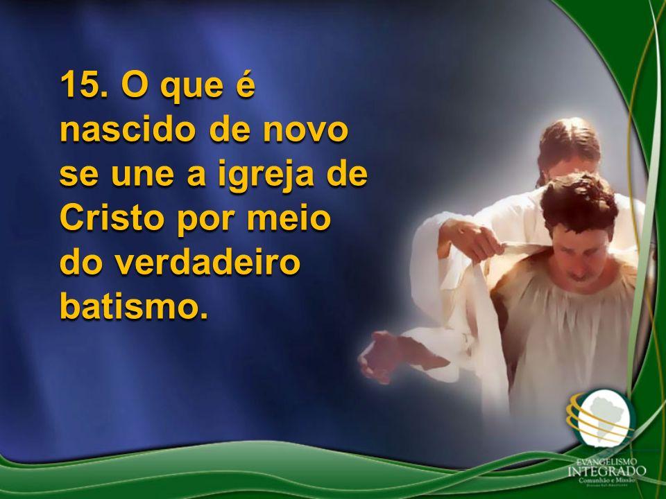 15. O que é nascido de novo se une a igreja de Cristo por meio do verdadeiro batismo.