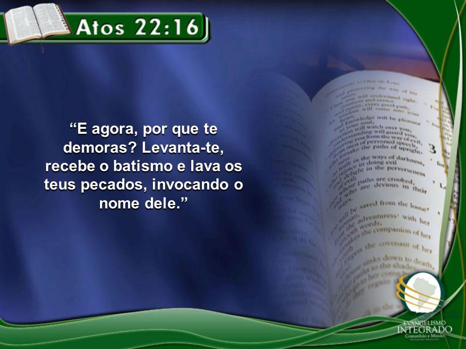 E agora, por que te demoras? Levanta-te, recebe o batismo e lava os teus pecados, invocando o nome dele.