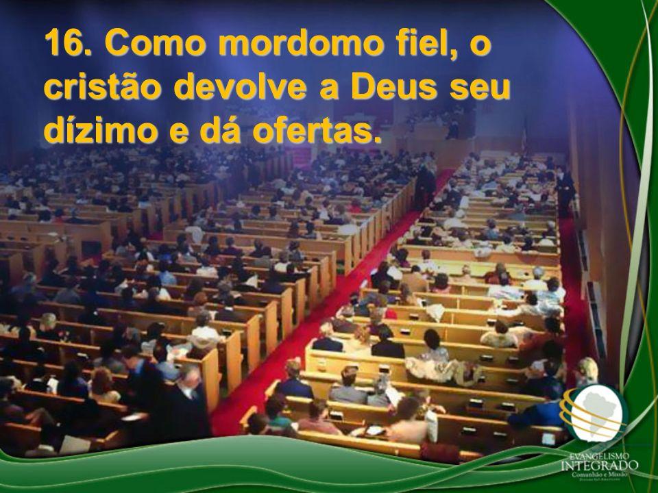 16. Como mordomo fiel, o cristão devolve a Deus seu dízimo e dá ofertas.