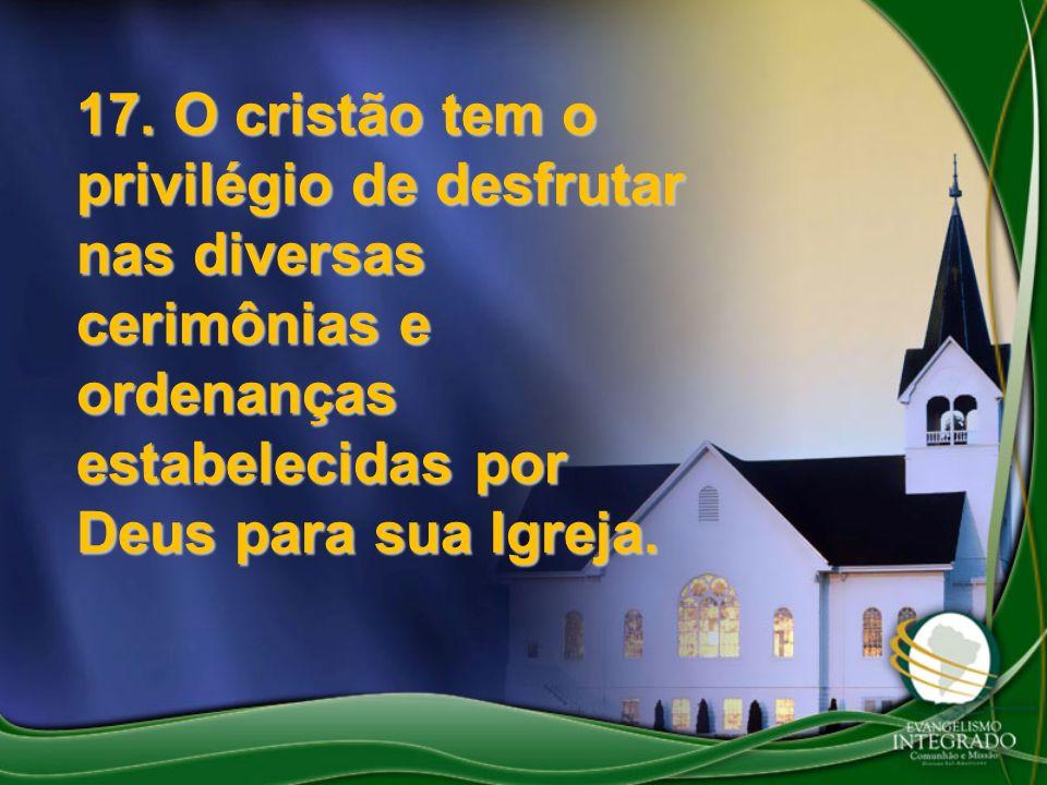 17. O cristão tem o privilégio de desfrutar nas diversas cerimônias e ordenanças estabelecidas por Deus para sua Igreja.
