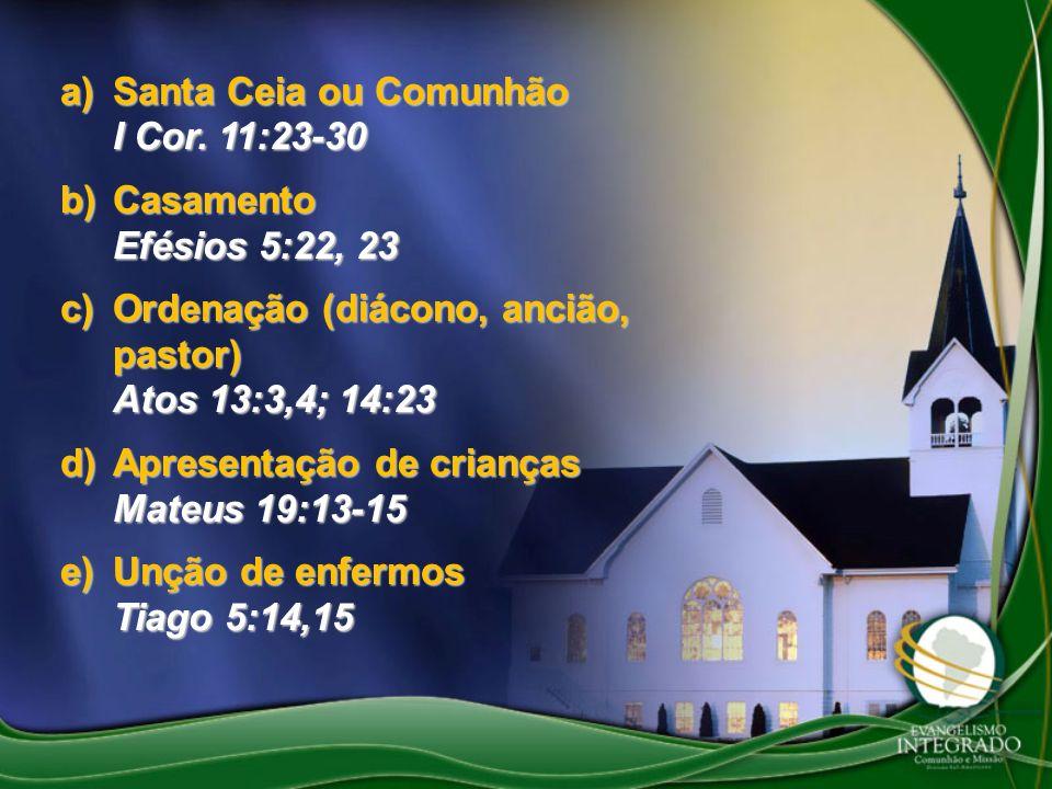 a)Santa Ceia ou Comunhão I Cor. 11:23-30 b)Casamento Efésios 5:22, 23 c)Ordenação (diácono, ancião, pastor) Atos 13:3,4; 14:23 d)Apresentação de crian