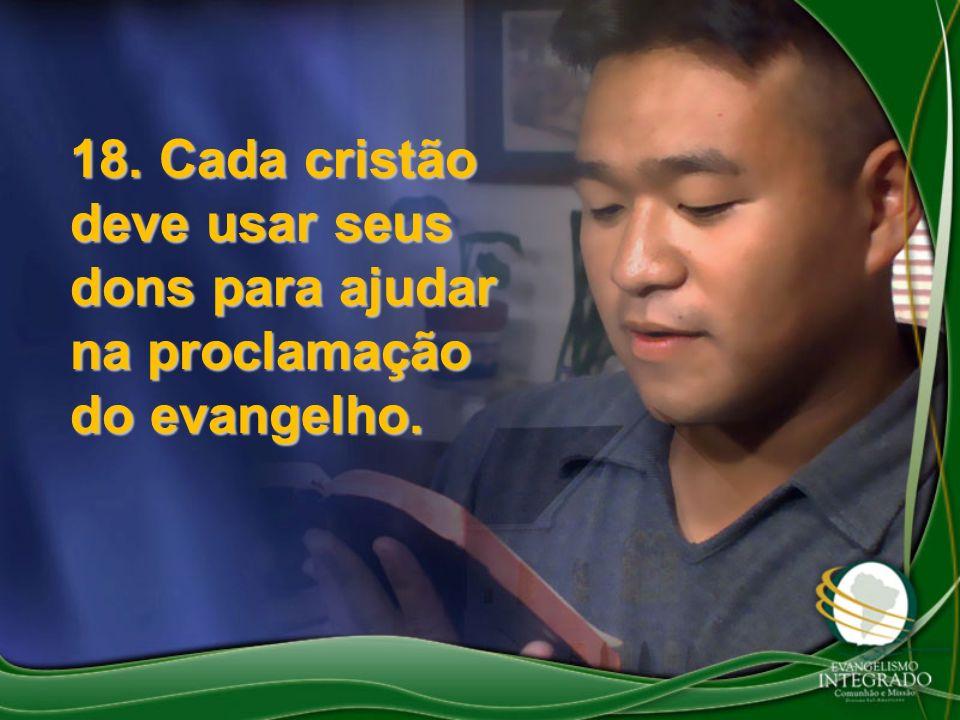 18. Cada cristão deve usar seus dons para ajudar na proclamação do evangelho.