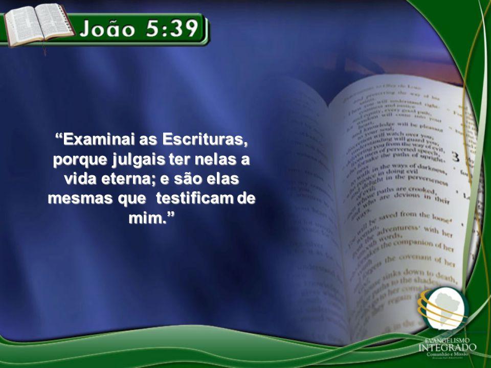 Examinai as Escrituras, porque julgais ter nelas a vida eterna; e são elas mesmas que testificam de mim.