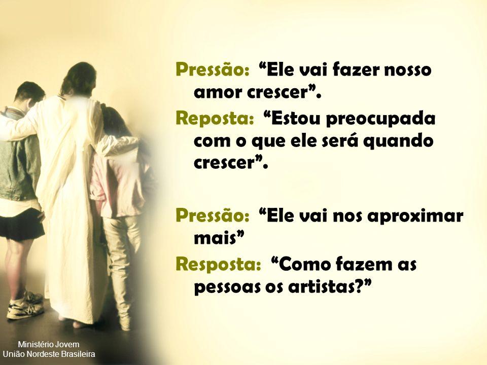 Ministério Jovem União Nordeste Brasileira Pressão: Se você me ama de verdade, vai me dar todo o seu amor. Resposta: Se você realmente me ama, vai me