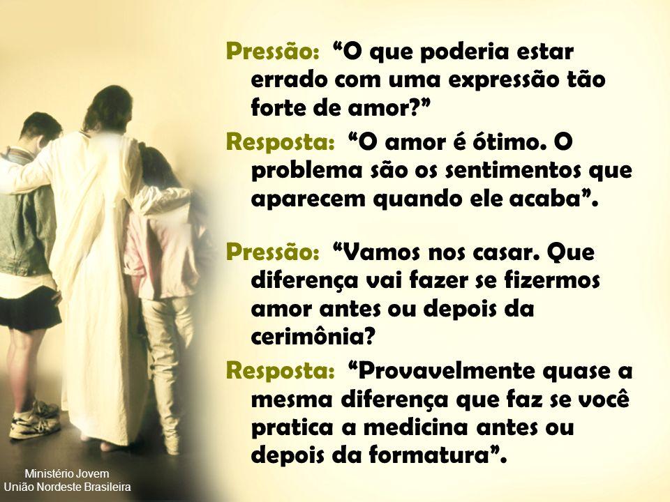 Ministério Jovem União Nordeste Brasileira Pressão: Quase todas as garotas (rapazes) fazem isso. Resposta: Então saia com elas (eles). Pressão: Você n