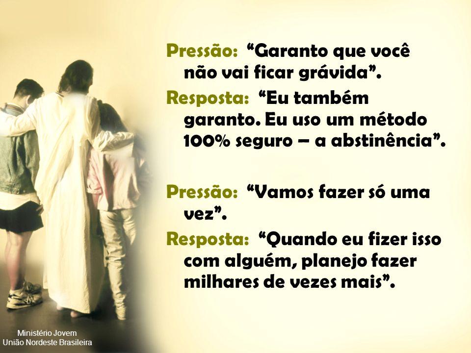 Ministério Jovem União Nordeste Brasileira Pressão: Ninguém mais é virgem. Resposta: Neste caso você pensa que eu sou ninguém? Pressão: Não se preocup