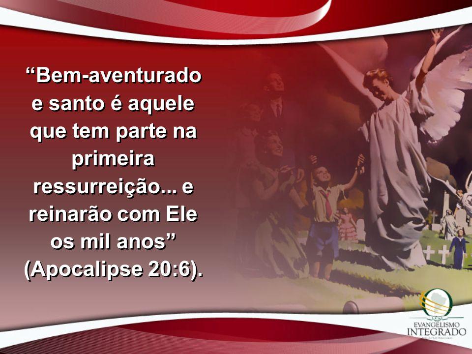 Bem-aventurado e santo é aquele que tem parte na primeira ressurreição... e reinarão com Ele os mil anos (Apocalipse 20:6).