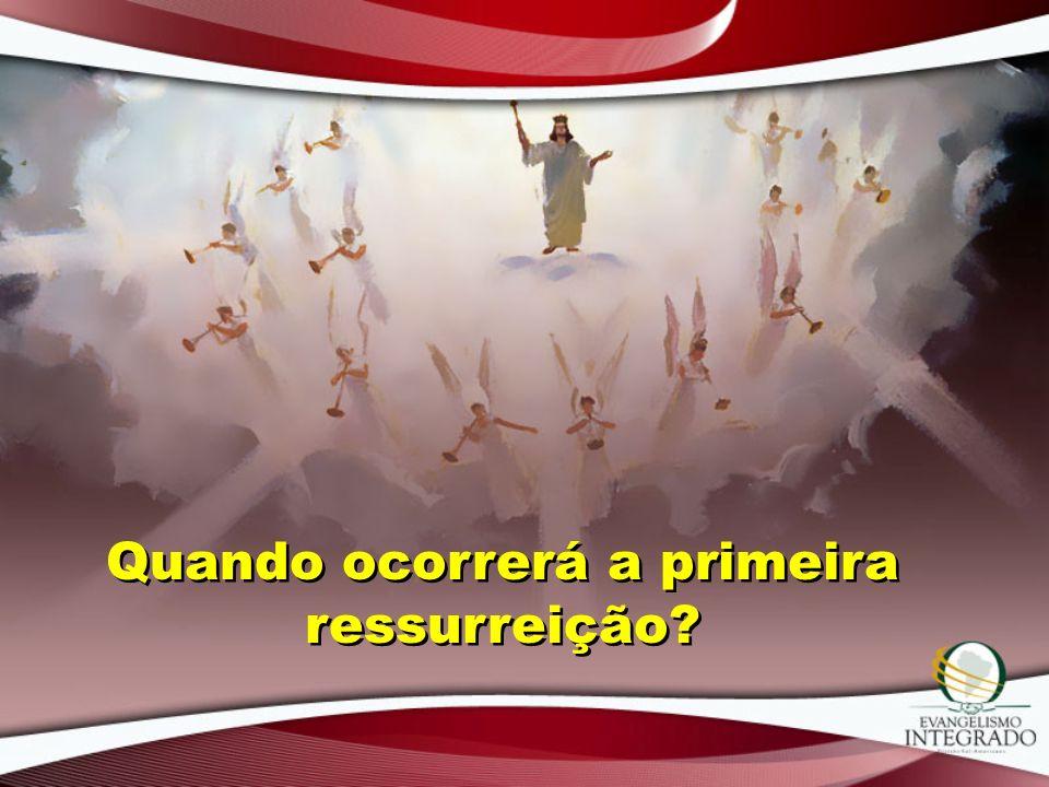 Quando ocorrerá a primeira ressurreição?