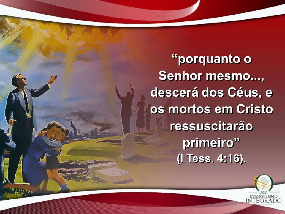 porquanto o Senhor mesmo..., descerá dos Céus, e os mortos em Cristo ressuscitarão primeiro (I Tess. 4:16).