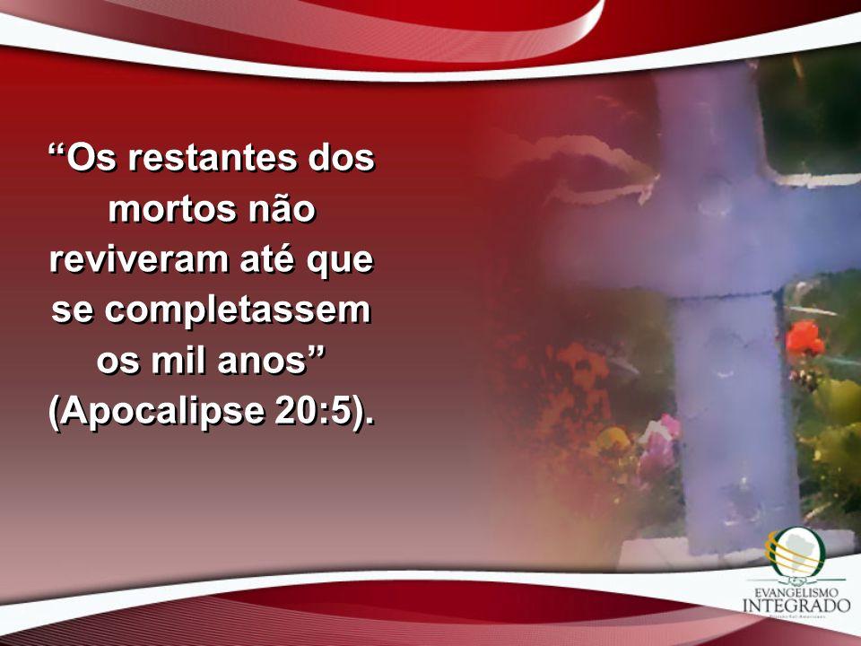 Os restantes dos mortos não reviveram até que se completassem os mil anos (Apocalipse 20:5).