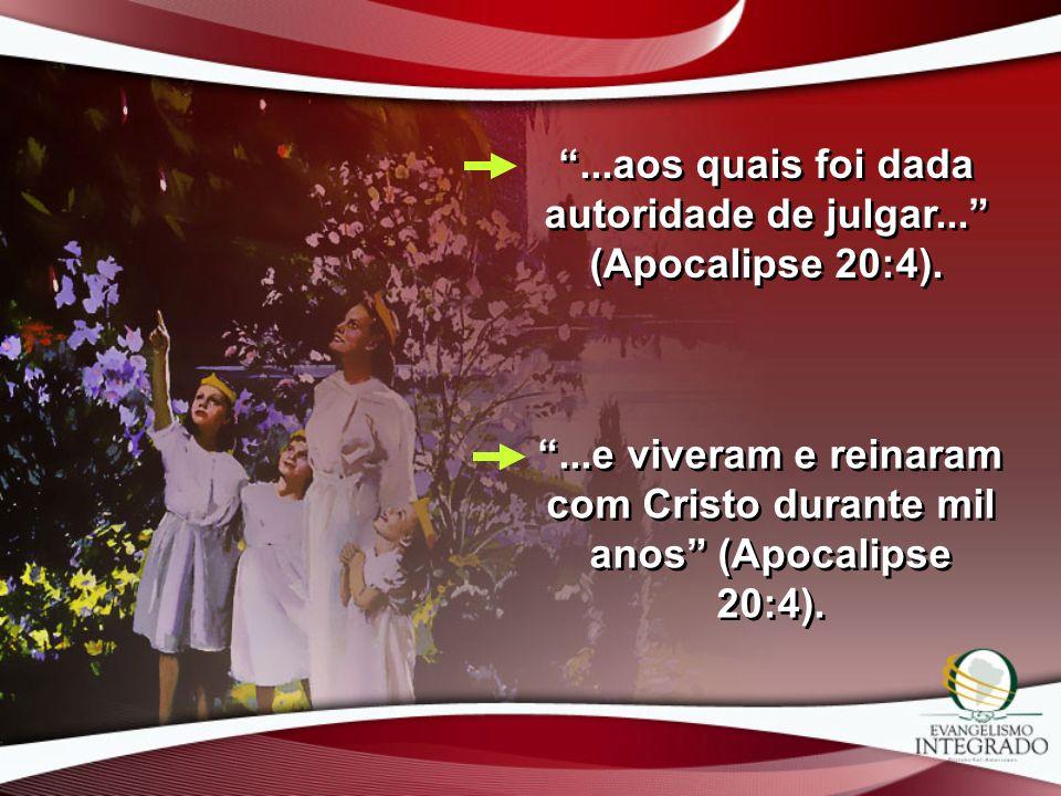 ...aos quais foi dada autoridade de julgar... (Apocalipse 20:4)....e viveram e reinaram com Cristo durante mil anos (Apocalipse 20:4).