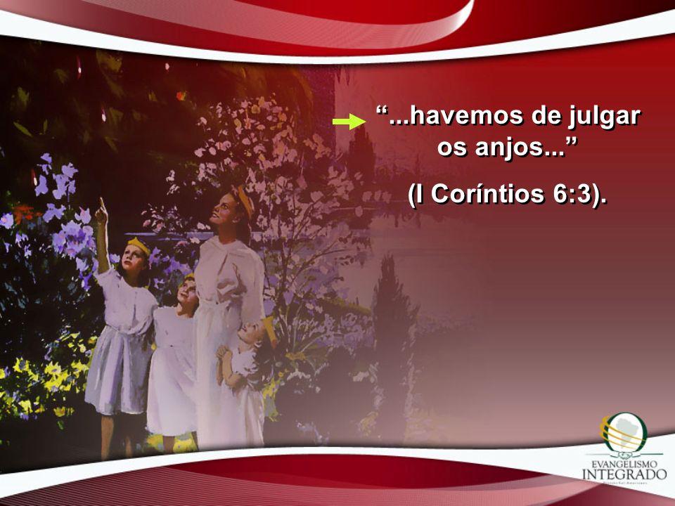 ...havemos de julgar os anjos... (I Coríntios 6:3)....havemos de julgar os anjos... (I Coríntios 6:3).