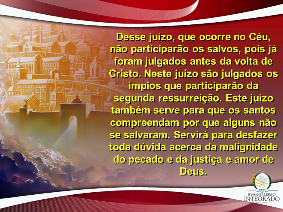 Desse juízo, que ocorre no Céu, não participarão os salvos, pois já foram julgados antes da volta de Cristo. Neste juízo são julgados os ímpios que pa