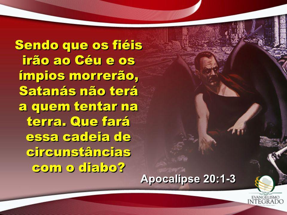 Sendo que os fiéis irão ao Céu e os ímpios morrerão, Satanás não terá a quem tentar na terra. Que fará essa cadeia de circunstâncias com o diabo? Apoc