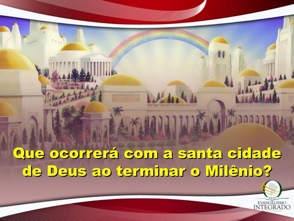 Que ocorrerá com a santa cidade de Deus ao terminar o Milênio?