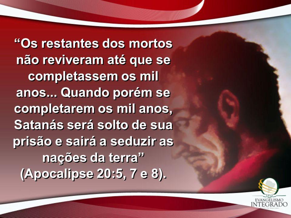 Os restantes dos mortos não reviveram até que se completassem os mil anos... Quando porém se completarem os mil anos, Satanás será solto de sua prisão