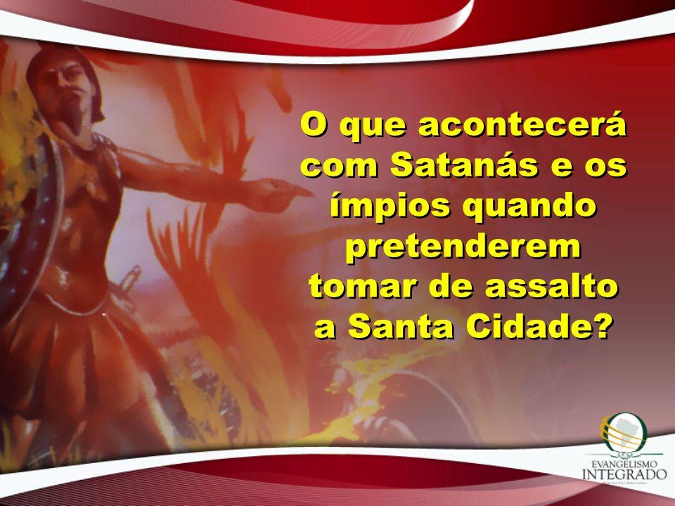 O que acontecerá com Satanás e os ímpios quando pretenderem tomar de assalto a Santa Cidade?