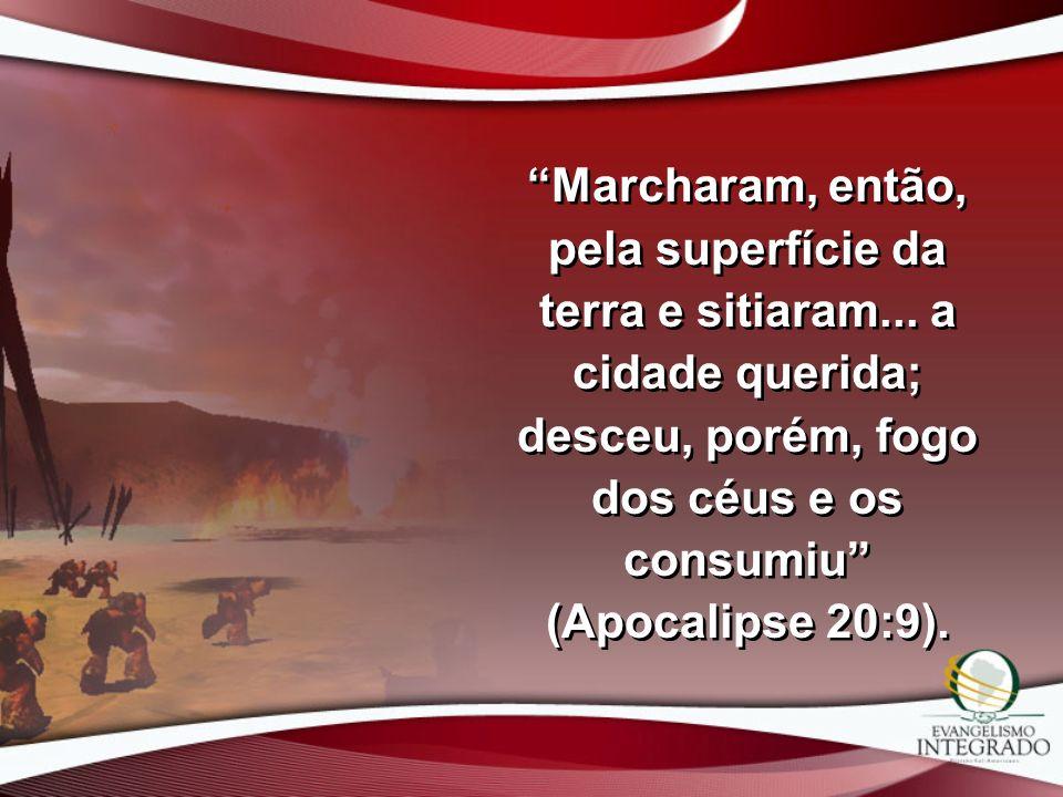 Marcharam, então, pela superfície da terra e sitiaram... a cidade querida; desceu, porém, fogo dos céus e os consumiu (Apocalipse 20:9).