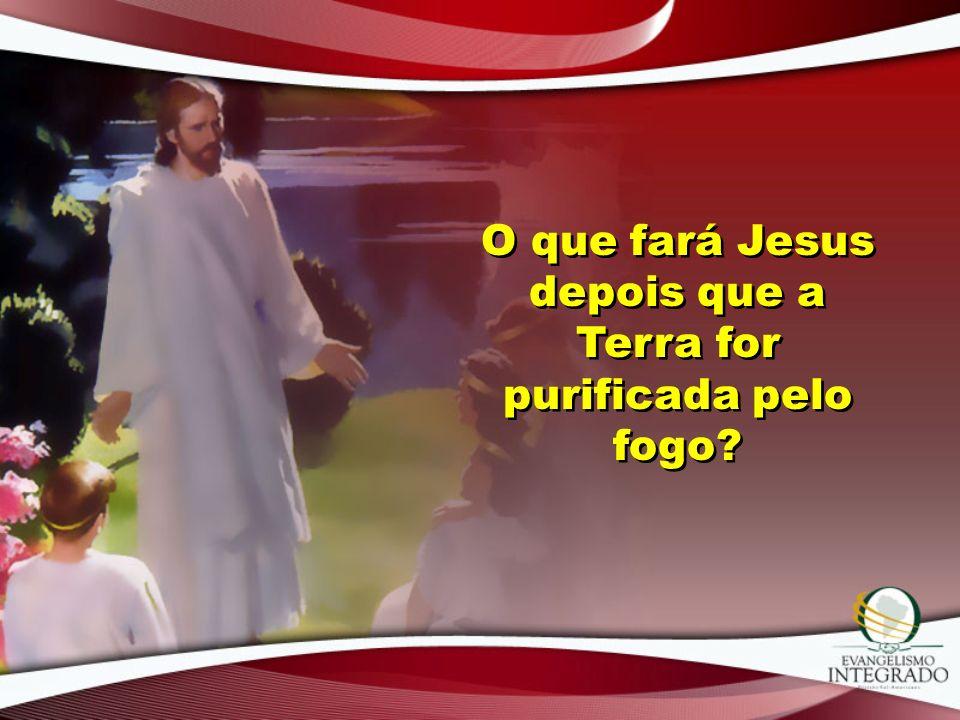 O que fará Jesus depois que a Terra for purificada pelo fogo?