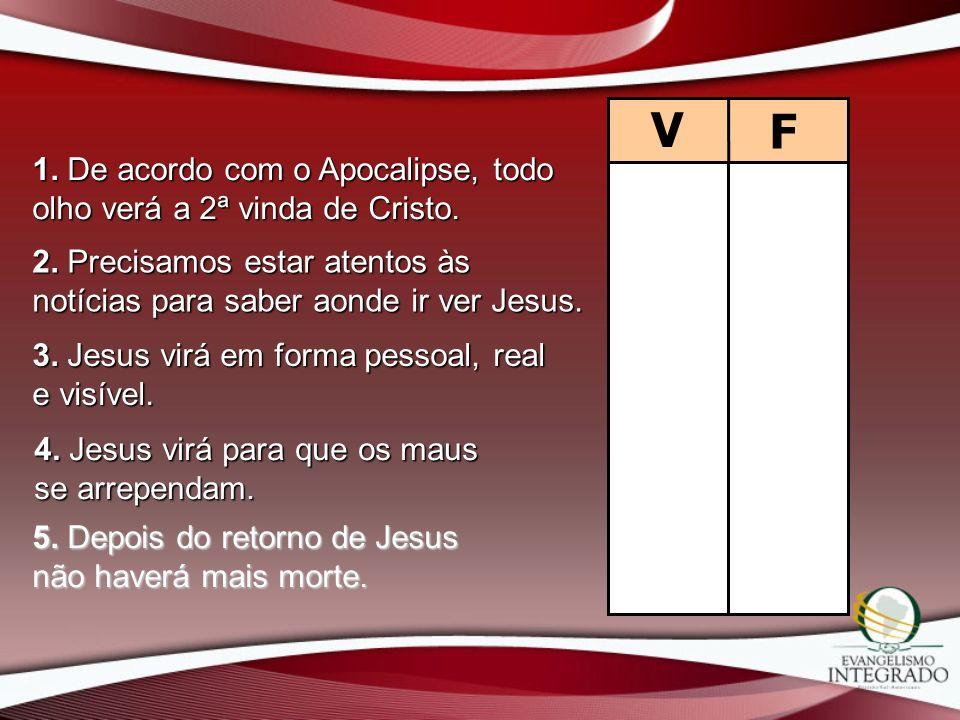 V F 1. De acordo com o Apocalipse, todo olho verá a 2ª vinda de Cristo. 2. Precisamos estar atentos às notícias para saber aonde ir ver Jesus. 3. Jesu