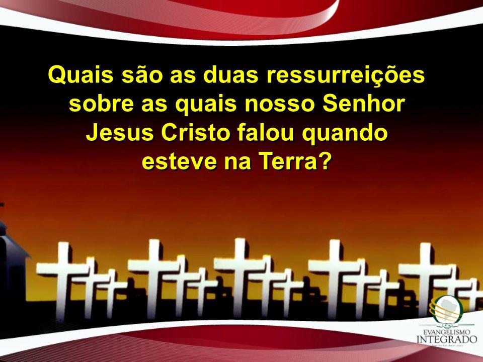 Quais são as duas ressurreições sobre as quais nosso Senhor Jesus Cristo falou quando esteve na Terra?