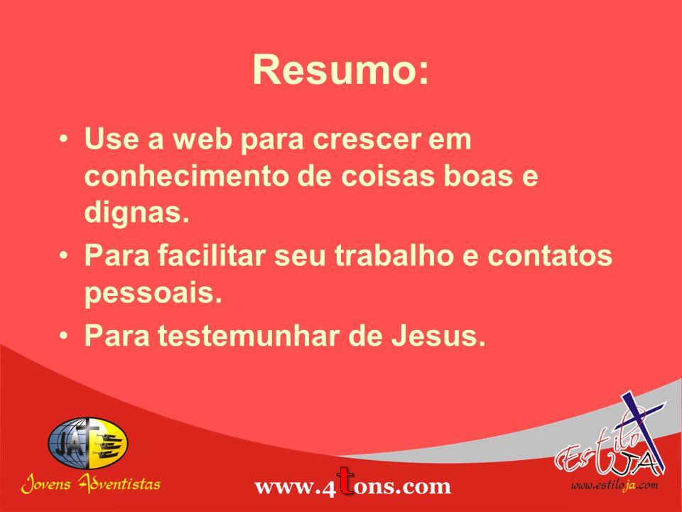 Resumo: Use a web para crescer em conhecimento de coisas boas e dignas. Para facilitar seu trabalho e contatos pessoais. Para testemunhar de Jesus.