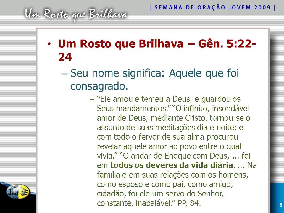 Um Rosto que Brilhava – Gên.5:22- 24 – Seu nome significa: Aquele que foi consagrado.