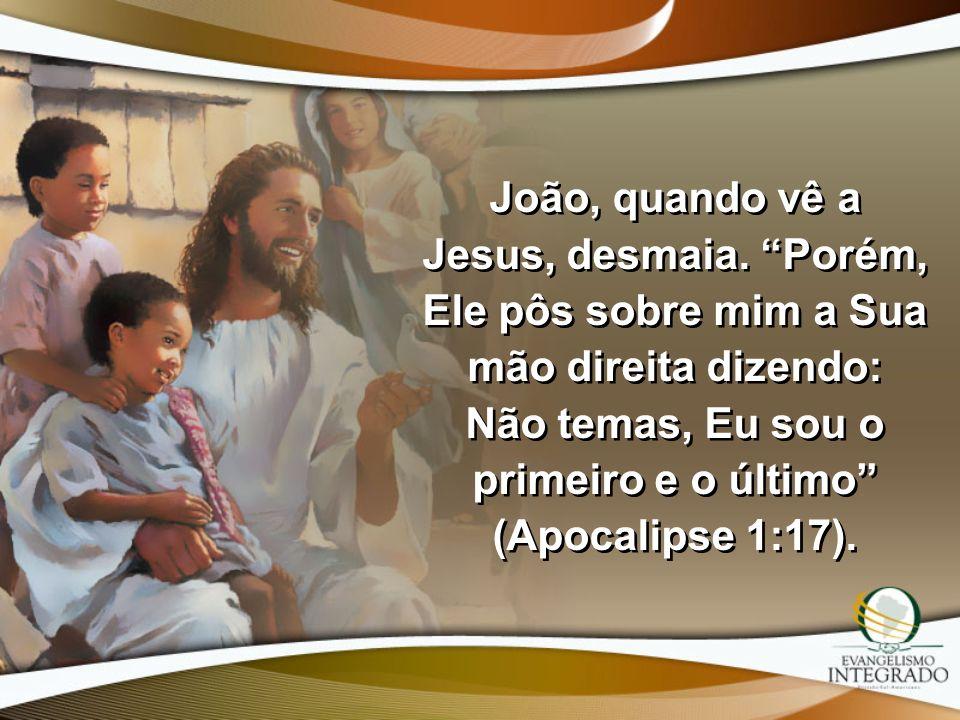João, quando vê a Jesus, desmaia. Porém, Ele pôs sobre mim a Sua mão direita dizendo: Não temas, Eu sou o primeiro e o último (Apocalipse 1:17).