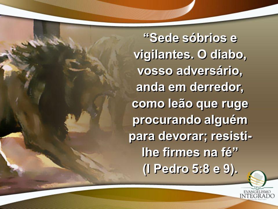 Sede sóbrios e vigilantes. O diabo, vosso adversário, anda em derredor, como leão que ruge procurando alguém para devorar; resisti- lhe firmes na fé (