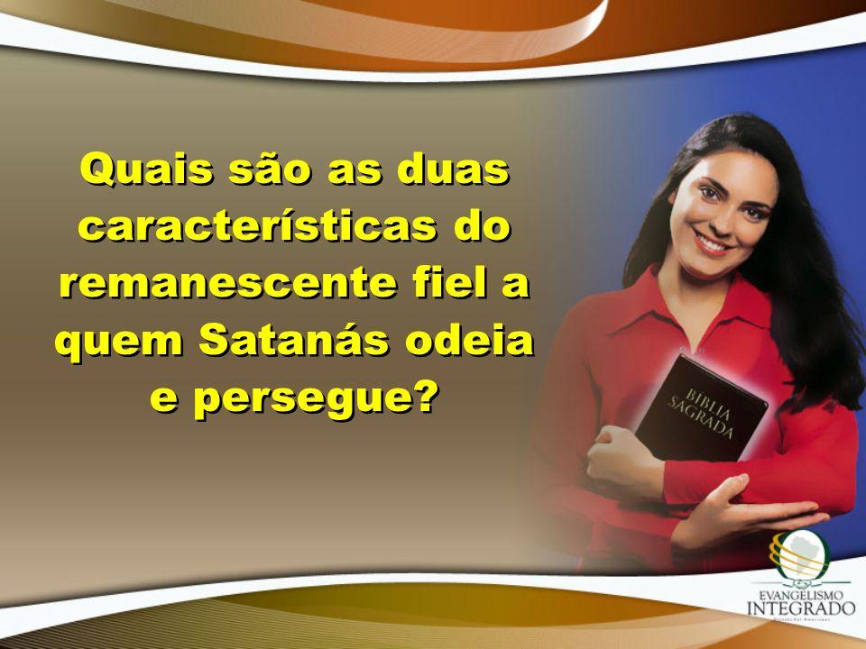 Quais são as duas características do remanescente fiel a quem Satanás odeia e persegue?