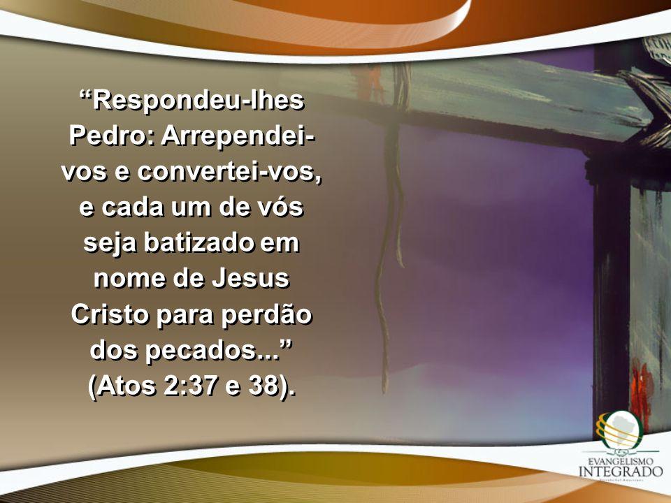 Respondeu-lhes Pedro: Arrependei- vos e convertei-vos, e cada um de vós seja batizado em nome de Jesus Cristo para perdão dos pecados... (Atos 2:37 e