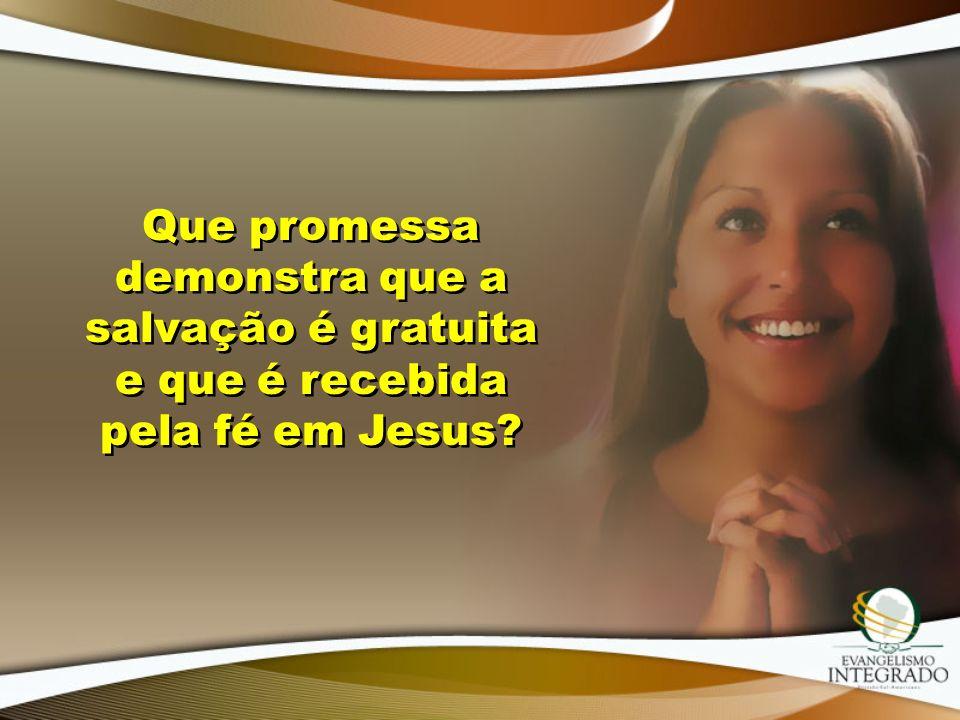 Que promessa demonstra que a salvação é gratuita e que é recebida pela fé em Jesus?