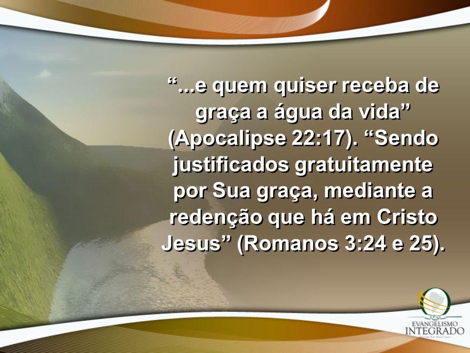 ...e quem quiser receba de graça a água da vida (Apocalipse 22:17). Sendo justificados gratuitamente por Sua graça, mediante a redenção que há em Cris