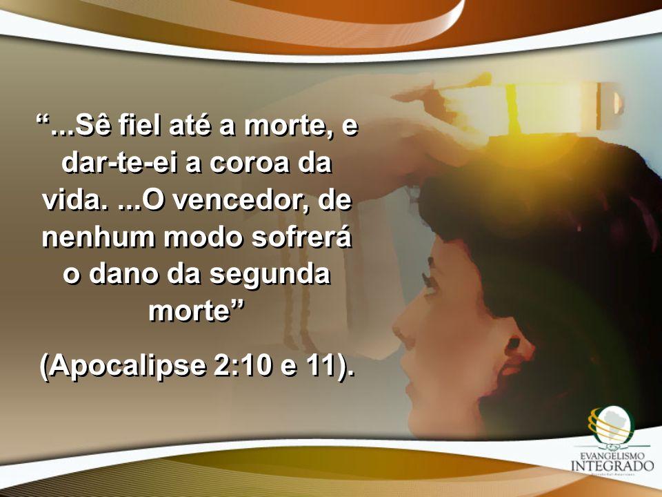 ...Sê fiel até a morte, e dar-te-ei a coroa da vida....O vencedor, de nenhum modo sofrerá o dano da segunda morte (Apocalipse 2:10 e 11)....Sê fiel at